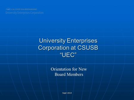 "University Enterprises Corporation at CSUSB ""UEC"" Orientation for New Board Members Sept 2014."