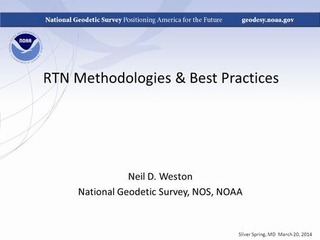 RTN Methodologies & Best Practices Neil D. Weston National Geodetic Survey, NOS, NOAA Silver Spring, MD March 20, 2014.