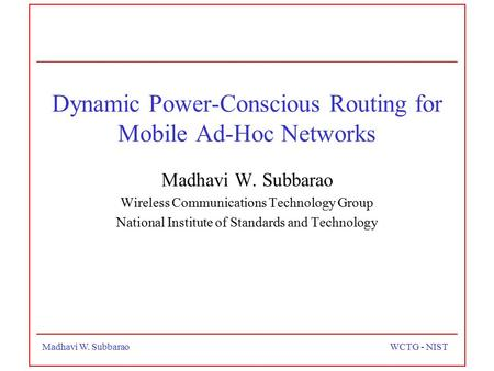Madhavi W. SubbaraoWCTG - NIST Dynamic Power-Conscious Routing for Mobile Ad-Hoc Networks Madhavi W. Subbarao Wireless Communications Technology Group.