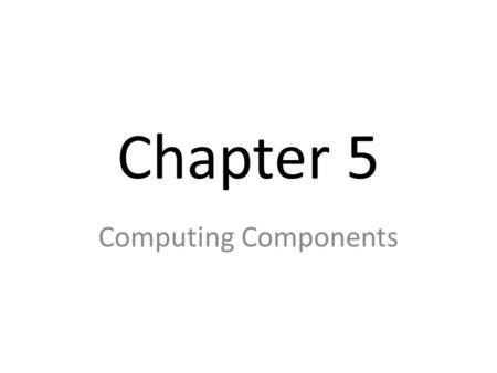 Chapter 5 Computing Components. The (META) BIG IDEA Cool, idea but maybe too big DATA – Must be stored somewhere in a storage device PROCESSING – Data.