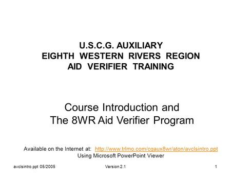 Avclsintro.ppt 05/2005Version 2.11 U.S.C.G. AUXILIARY EIGHTH WESTERN RIVERS REGION AID VERIFIER TRAINING Course Introduction and The 8WR Aid Verifier Program.