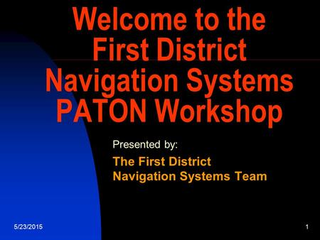 5/23/20151 Welcome to the First District Navigation Systems PATON Workshop Presented by: The First District Navigation Systems Team.