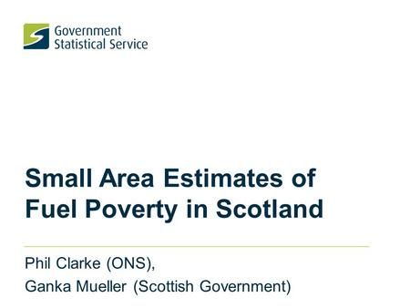 Small Area Estimates of Fuel Poverty in Scotland Phil Clarke (ONS), Ganka Mueller (Scottish Government)
