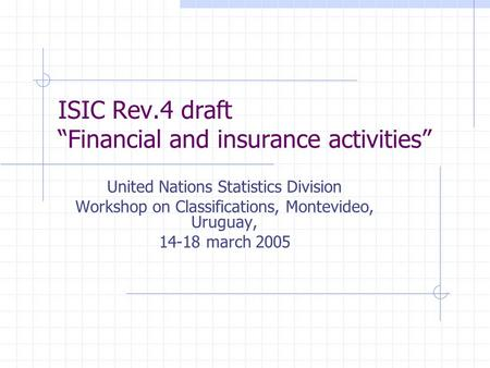 "ISIC Rev.4 draft ""Financial and insurance activities"" United Nations Statistics Division Workshop on Classifications, Montevideo, Uruguay, 14-18 march."