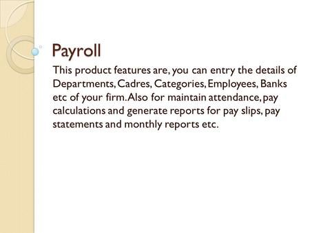 Payroll This product features are, you can entry the details of Departments, Cadres, Categories, Employees, Banks etc of your firm. Also for maintain attendance,