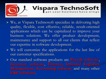  We, at Vispara Technosoft specialize in delivering high quality, flexible, cost effective, reliable, result-oriented applications which can be capitalized.