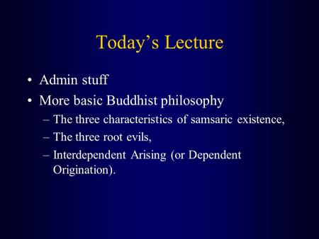 Today's Lecture Admin stuff More basic Buddhist philosophy –The three characteristics of samsaric existence, –The three root evils, –Interdependent Arising.
