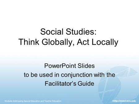 Social <strong>Studies</strong>: Think Globally, Act Locally PowerPoint Slides to be used in conjunction with the Facilitator's Guide.