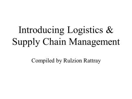 Introducing Logistics & Supply Chain Management Compiled by Rulzion Rattray.