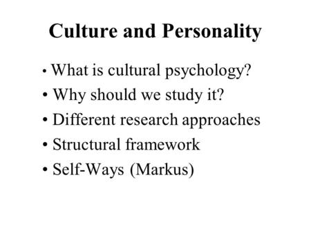 Culture and Personality What is cultural psychology? Why should we study it? Different research approaches Structural framework Self-Ways (Markus)