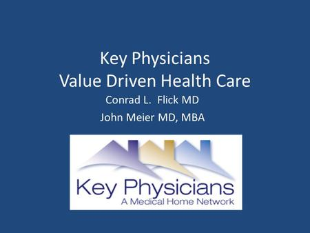 Key Physicians Value Driven Health Care Conrad L. Flick MD John Meier MD, MBA.