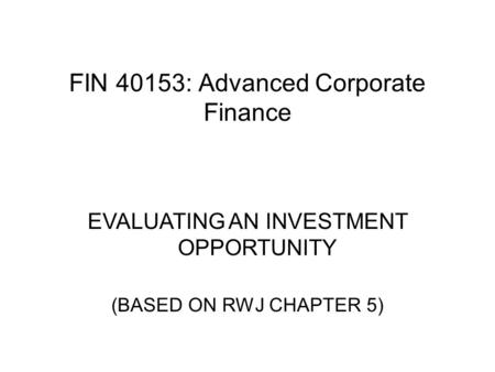 FIN 40153: Advanced Corporate Finance EVALUATING AN INVESTMENT OPPORTUNITY (BASED ON RWJ CHAPTER 5)