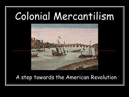 Colonial Mercantilism A step towards the American Revolution.