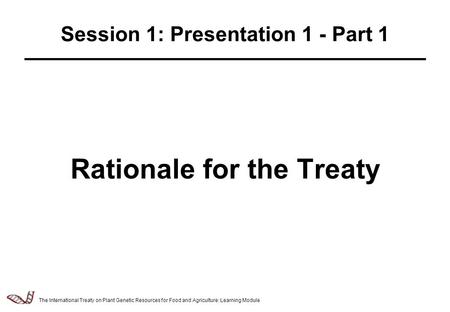 Law & Policy of Relevance to the Management of Plant Genetic Resources - 2.5.1 Rationale for the Treaty Session 1: Presentation 1 - Part 1 The International.