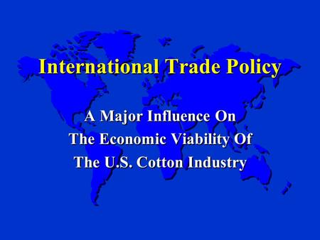International Trade Policy A Major Influence On The Economic Viability Of The U.S. Cotton Industry A Major Influence On The Economic Viability Of The U.S.