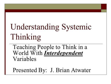 Understanding Systemic Thinking Teaching People to Think in a World With Interdependent Variables Presented By: J. Brian Atwater.