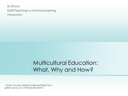 "Multicultural Education: What, Why and How? ""When you are willing to make sacrifices for a great cause, you will never be alone."" Dr. Rincon Ed593 Teaching."