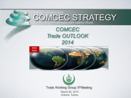 Trade Working Group 5 th Meeting March 26, 2015 Ankara, Turkey Making Cooperation Work For Building an Interdependent Islamic World COMCEC Trade OUTLOOK.