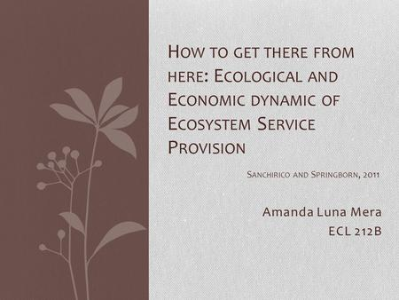 Amanda Luna Mera ECL 212B H OW TO GET THERE FROM HERE : E COLOGICAL AND E CONOMIC DYNAMIC OF E COSYSTEM S ERVICE P ROVISION S ANCHIRICO AND S PRINGBORN,
