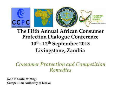 The Fifth Annual African Consumer Protection Dialogue Conference 10 th - 12 th September 2013 Livingstone, Zambia Consumer Protection and Competition Remedies.