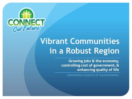 Vibrant Communities in a Robust Region Centralina Council of Governments Growing jobs & the economy, controlling cost of government, & enhancing quality.