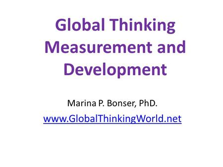 Global Thinking Measurement and Development Marina P. Bonser, PhD. www.GlobalThinkingWorld.net.