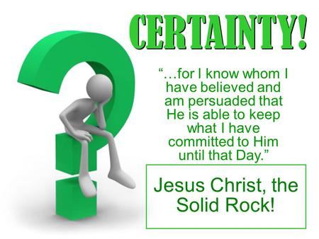 "CERTAINTY! ""…for I know whom I have believed and am persuaded that He is able to keep what I have committed to Him until that Day."" Jesus Christ, the Solid."