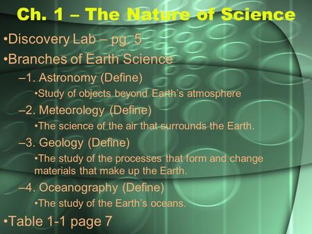 Ch. 1 – The Nature of Science Discovery Lab – pg. 5 Branches of Earth Science –1. Astronomy (Define) Study of objects beyond Earth's atmosphere –2. Meteorology.