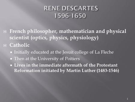  French philosopher, mathematician and physical scientist (optics, physics, physiology)  Catholic  Initially educated at the Jesuit college of La Fleche.