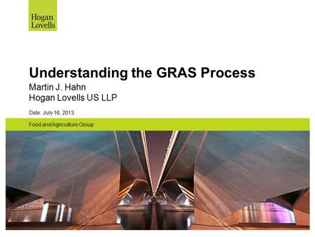 Understanding the GRAS Process Martin J. Hahn Hogan Lovells US LLP Date: July 16, 2013 Food and Agriculture Group.