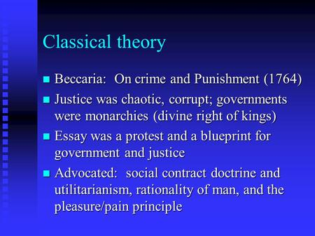 Classical theory n Beccaria: On crime and Punishment (1764) n Justice was chaotic, corrupt; governments were monarchies (divine right of kings) n Essay.
