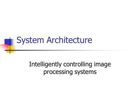 System Architecture Intelligently controlling image processing systems.