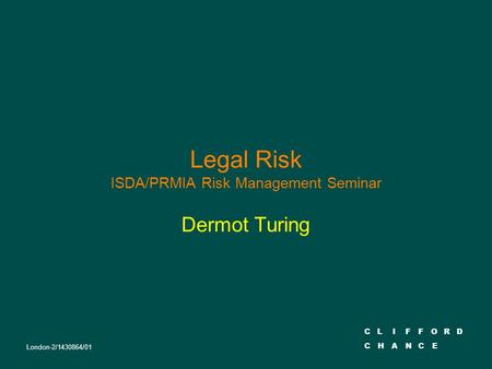 CLIFFORD CHANCE Legal Risk ISDA/PRMIA Risk Management Seminar Dermot Turing London-2/1430864/01.