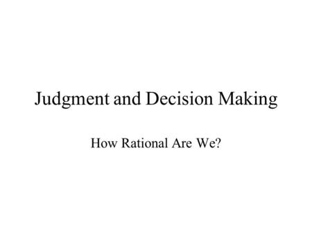 Judgment and Decision Making How Rational Are We?.