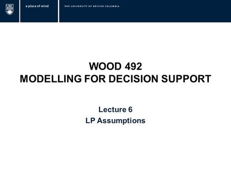 WOOD 492 MODELLING FOR DECISION SUPPORT Lecture 6 LP Assumptions.