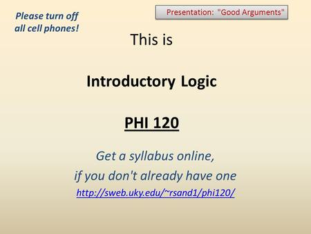 This is Introductory Logic PHI 120 Get a syllabus online, if you don't already have one  Presentation: Good Arguments
