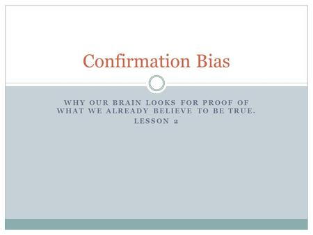 WHY OUR BRAIN LOOKS FOR PROOF OF WHAT WE ALREADY BELIEVE TO BE TRUE. LESSON 2 Confirmation Bias.
