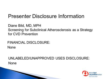 Presenter Disclosure Information Diane Bild, MD, MPH Screening for Subclinical Atherosclerosis as a Strategy for CVD Prevention FINANCIAL DISCLOSURE: None.