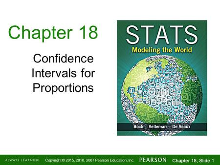 1-1 Copyright © 2015, 2010, 2007 Pearson Education, Inc. Chapter 18, Slide 1 Chapter 18 Confidence Intervals for Proportions.