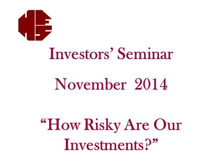 "Investors' Seminar November 2014 ""How Risky Are Our Investments?"""