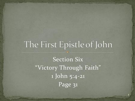 "Section Six ""Victory Through Faith"" 1 John 5:4-21 Page 31 1."