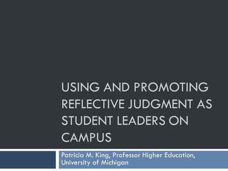USING AND PROMOTING REFLECTIVE JUDGMENT AS STUDENT LEADERS ON CAMPUS Patricia M. King, Professor Higher Education, University of Michigan.