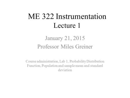 ME 322 Instrumentation Lecture 1 January 21, 2015 Professor Miles Greiner Course administration, Lab 1, Probability Distribution Function, Population and.