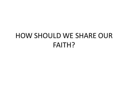 HOW SHOULD WE SHARE OUR FAITH?. Mat 28:19 Therefore go and teach all nations, baptizing them in the name of the Father and of the Son and of the Holy.
