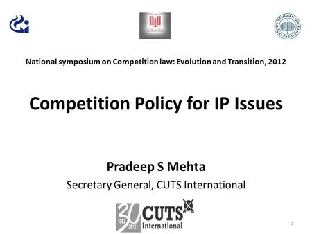 National symposium on Competition law: Evolution and Transition, 2012 Competition Policy for IP Issues Pradeep S Mehta Secretary General, CUTS International.