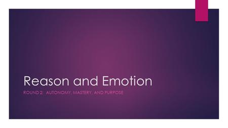 Reason and Emotion ROUND 2: AUTONOMY, MASTERY, AND PURPOSE.