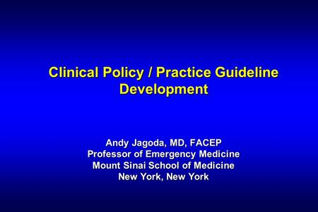 Clinical Policy / Practice Guideline Development Andy Jagoda, MD, FACEP Professor of Emergency Medicine Mount Sinai School of Medicine New York, New York.