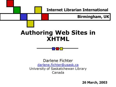 Authoring Web Sites in XHTML Darlene Fichter University of Saskatchewan Library Canada Internet Librarian International 26 March,