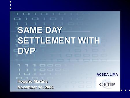 1 SAME DAY SETTLEMENT WITH DVP Rogerio Martins November 14, 2002 ACSDA LIMA.