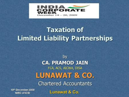 19 th December 2009 NIRC of ICSI Lunawat & Co. Taxation of Limited Liability Partnerships by CA. PRAMOD JAIN FCA, ACS, AICWA, DISA LUNAWAT & CO. Chartered.